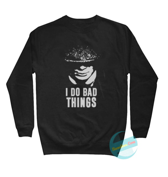 I Do Bad Things Sweatshirts